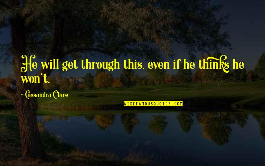 Biophysicists Quotes By Cassandra Clare: He will get through this, even if he