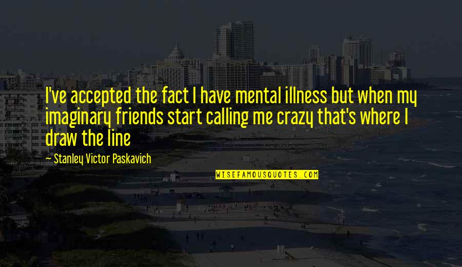 Bipolar Friends Quotes By Stanley Victor Paskavich: I've accepted the fact I have mental illness