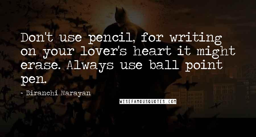 Biranchi Narayan quotes: Don't use pencil, for writing on your lover's heart it might erase. Always use ball point pen.