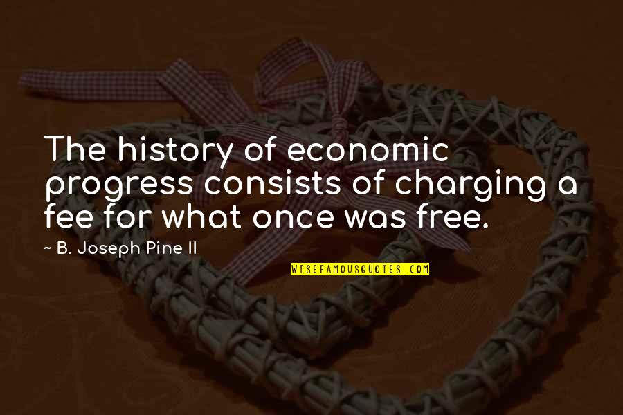 Birchbox Quotes By B. Joseph Pine II: The history of economic progress consists of charging