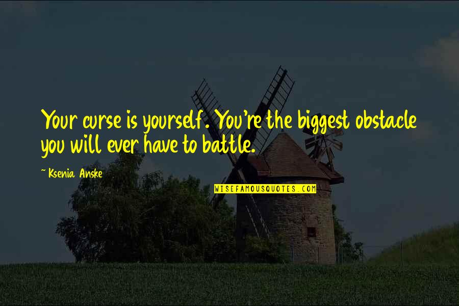 Birchbox Quotes By Ksenia Anske: Your curse is yourself. You're the biggest obstacle