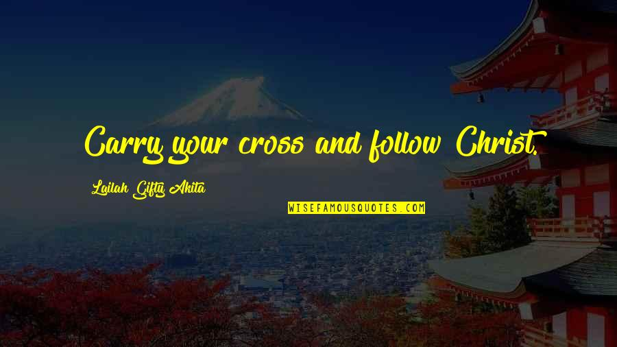 Bird Fenix Quotes By Lailah Gifty Akita: Carry your cross and follow Christ.