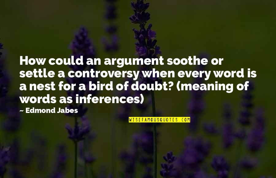 Bird Nests Quotes By Edmond Jabes: How could an argument soothe or settle a