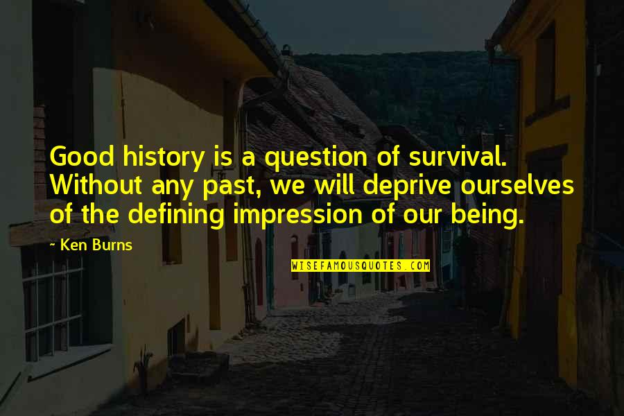 Bird Nests Quotes By Ken Burns: Good history is a question of survival. Without