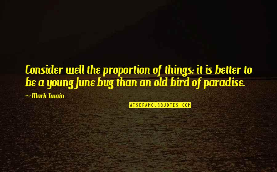 Bird Of Paradise Quotes By Mark Twain: Consider well the proportion of things: it is