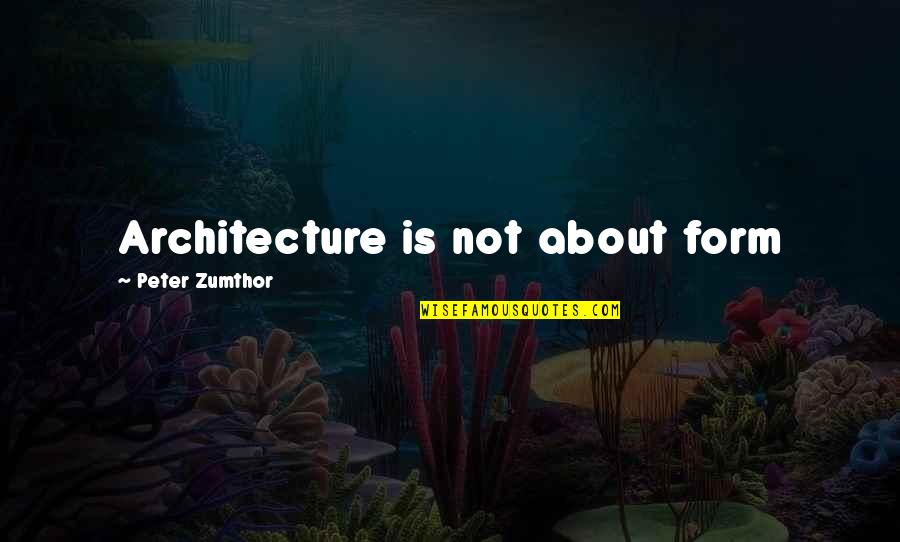 Bird Sanctuary Quotes By Peter Zumthor: Architecture is not about form