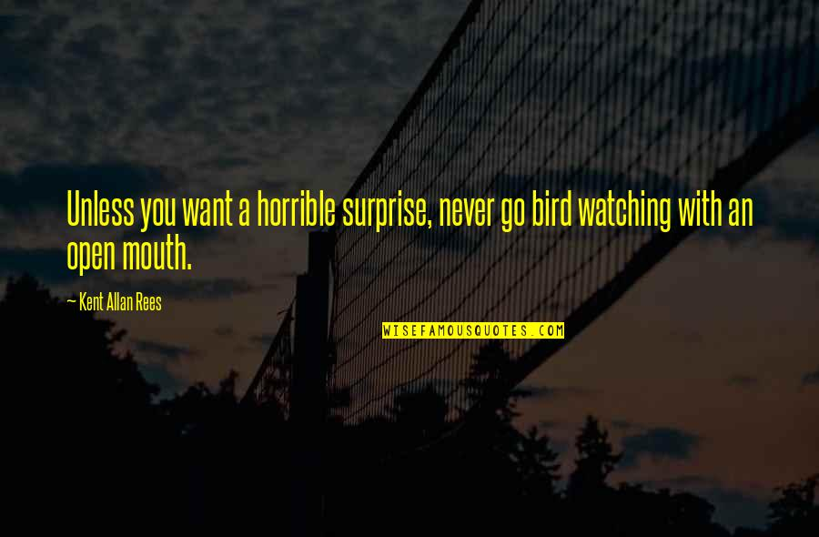 Bird Watching Quotes By Kent Allan Rees: Unless you want a horrible surprise, never go