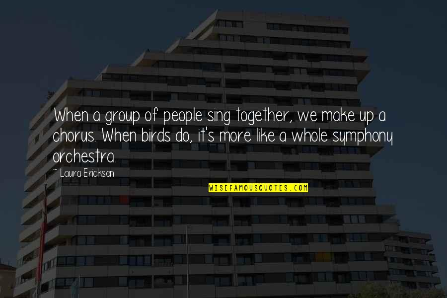 Bird Watching Quotes By Laura Erickson: When a group of people sing together, we