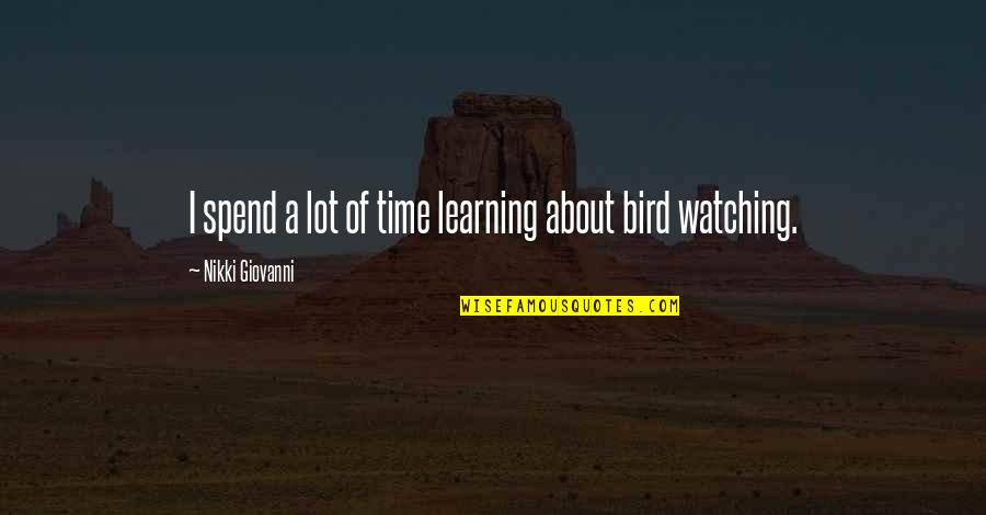 Bird Watching Quotes By Nikki Giovanni: I spend a lot of time learning about