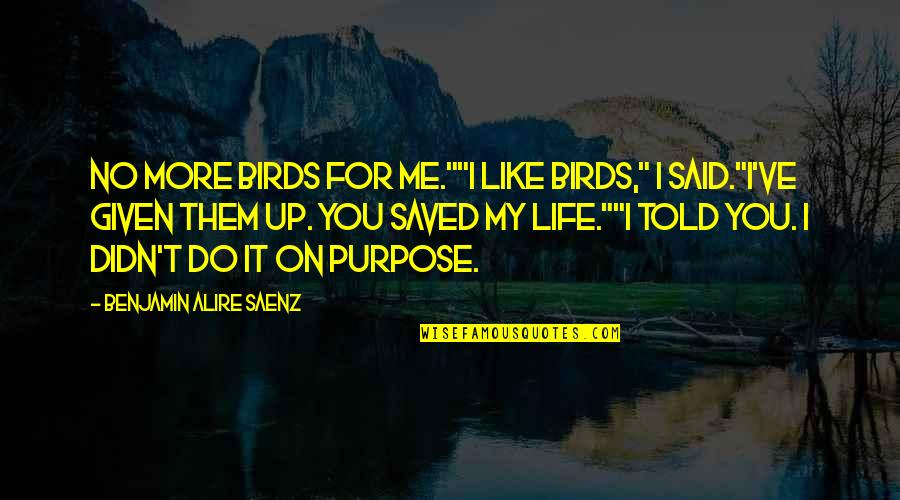 "Birds And Life Quotes By Benjamin Alire Saenz: No more birds for me.""""I like birds,"" I"