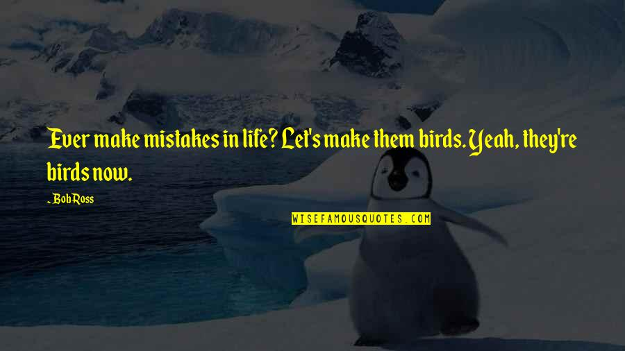 Birds And Life Quotes By Bob Ross: Ever make mistakes in life? Let's make them