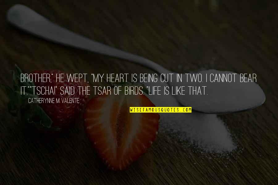 "Birds And Life Quotes By Catherynne M Valente: Brother,"" he wept, ""my heart is being cut"