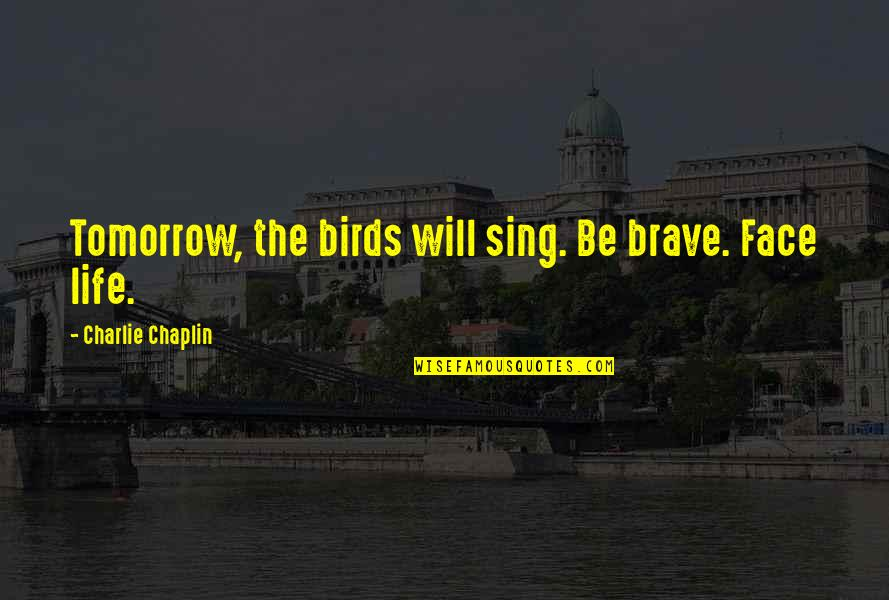Birds And Life Quotes By Charlie Chaplin: Tomorrow, the birds will sing. Be brave. Face