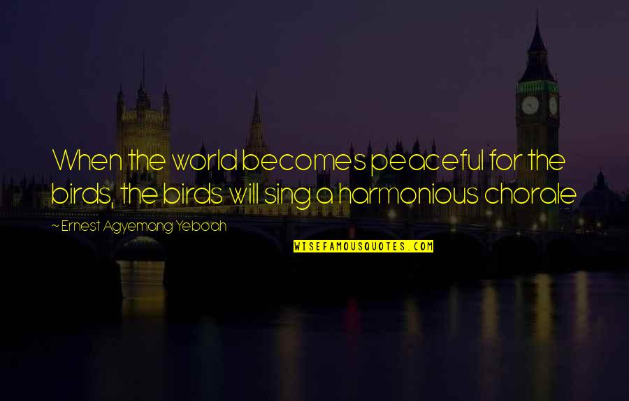 Birds And Life Quotes By Ernest Agyemang Yeboah: When the world becomes peaceful for the birds,