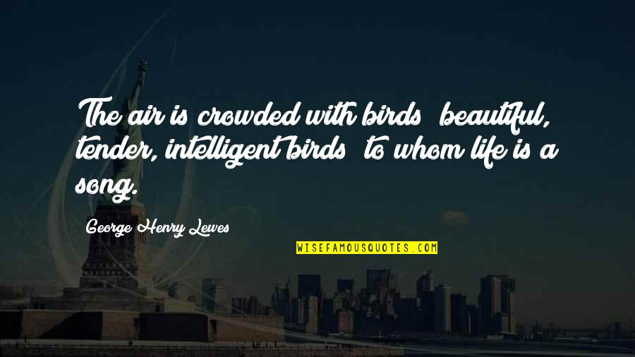 Birds And Life Quotes By George Henry Lewes: The air is crowded with birds beautiful, tender,