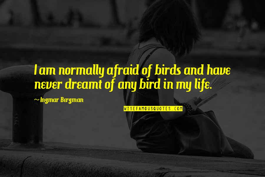 Birds And Life Quotes By Ingmar Bergman: I am normally afraid of birds and have