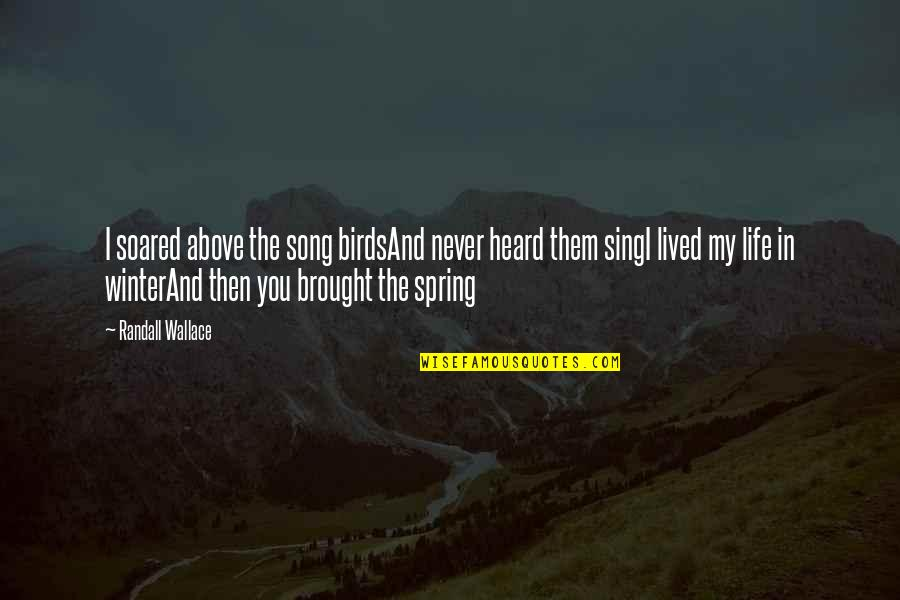 Birds And Life Quotes By Randall Wallace: I soared above the song birdsAnd never heard