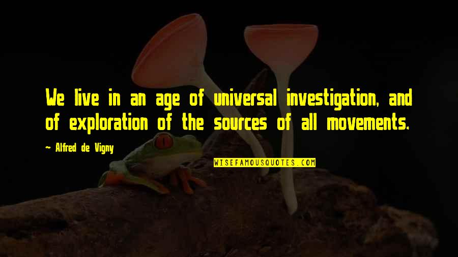 Birdsey Quotes By Alfred De Vigny: We live in an age of universal investigation,