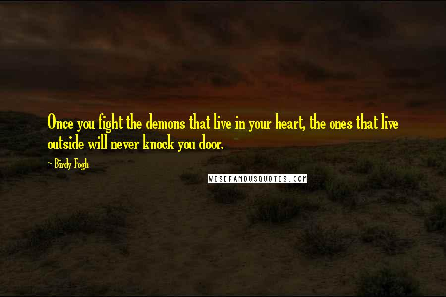 Birdy Fogh quotes: Once you fight the demons that live in your heart, the ones that live outside will never knock you door.