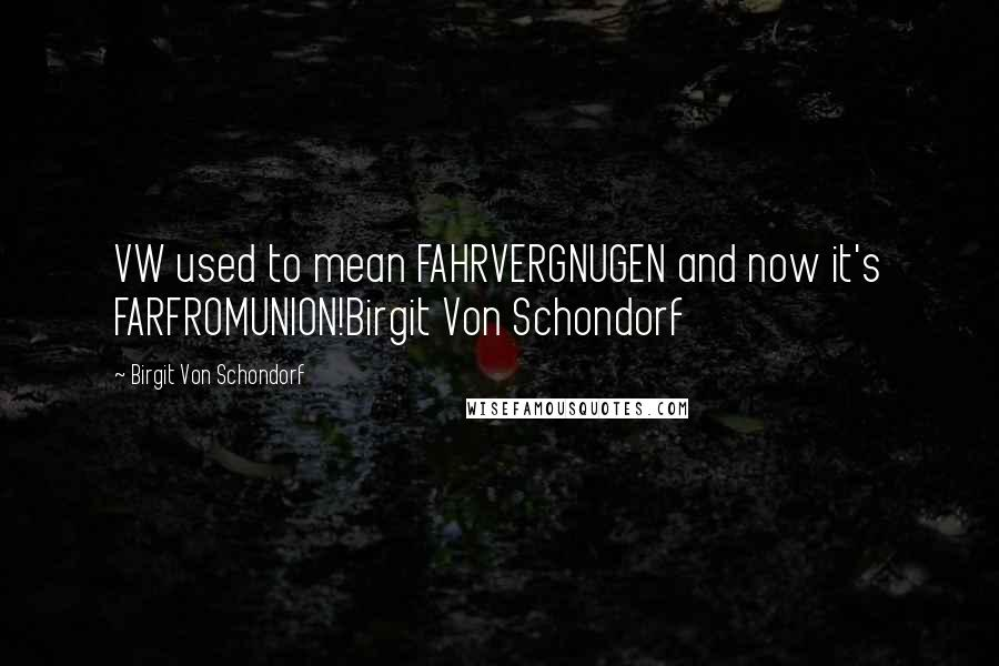 Birgit Von Schondorf quotes: VW used to mean FAHRVERGNUGEN and now it's FARFROMUNION!Birgit Von Schondorf