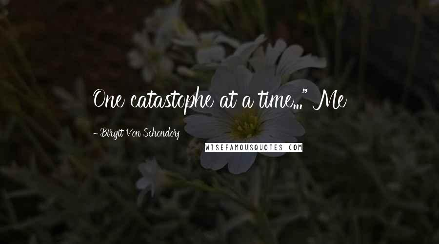 "Birgit Von Schondorf quotes: One catastophe at a time..."" Me"