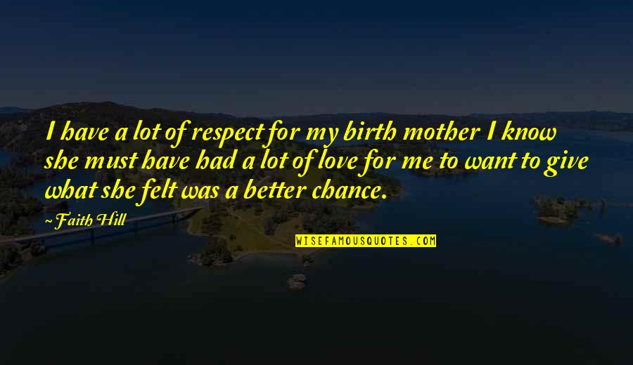 Birth Mother Quotes By Faith Hill: I have a lot of respect for my