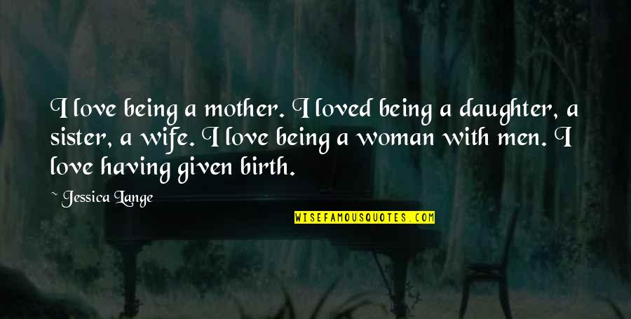 Birth Mother Quotes By Jessica Lange: I love being a mother. I loved being
