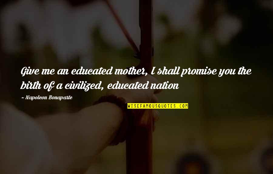 Birth Mother Quotes By Napoleon Bonaparte: Give me an educated mother, I shall promise