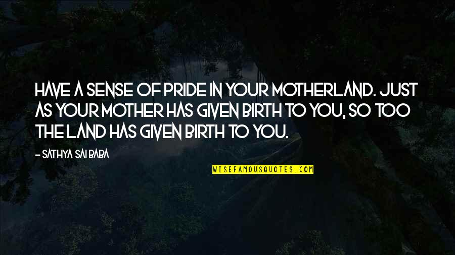 Birth Mother Quotes By Sathya Sai Baba: Have a sense of pride in your motherland.