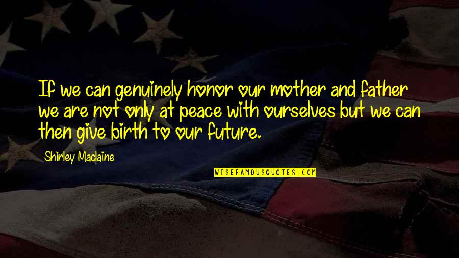 Birth Mother Quotes By Shirley Maclaine: If we can genuinely honor our mother and