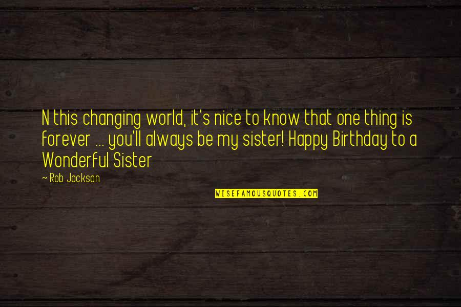 Birthday For My Sister Quotes By Rob Jackson: N this changing world, it's nice to know