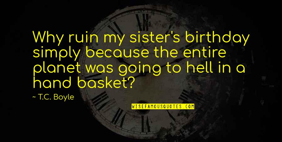 Birthday For My Sister Quotes By T.C. Boyle: Why ruin my sister's birthday simply because the