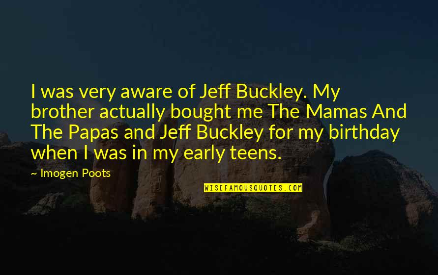 Birthday My Brother Quotes By Imogen Poots: I was very aware of Jeff Buckley. My
