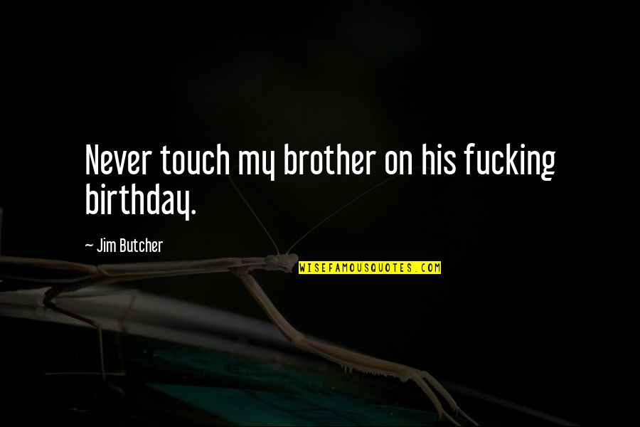 Birthday My Brother Quotes By Jim Butcher: Never touch my brother on his fucking birthday.