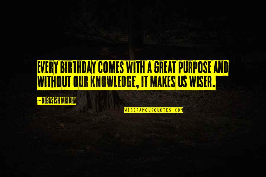 Birthday Wiser Quotes By Debasish Mridha: Every birthday comes with a great purpose and