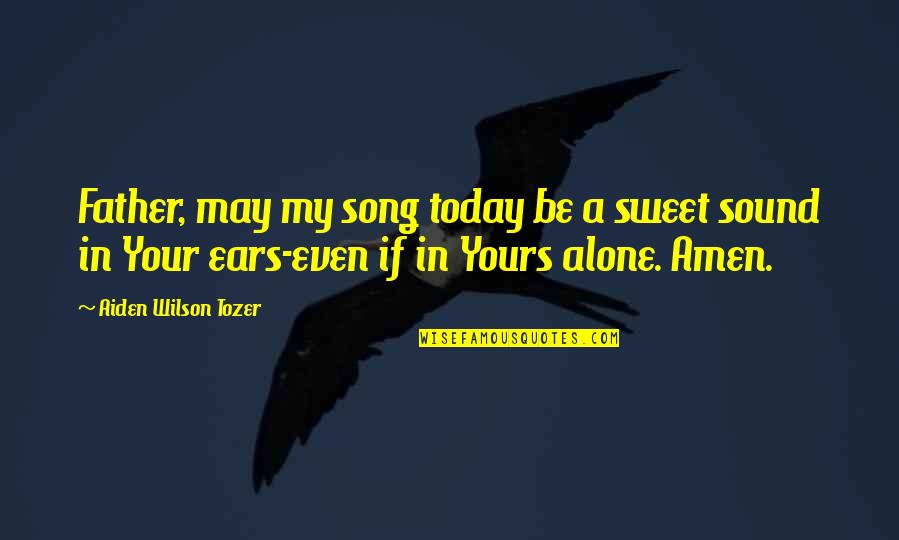 Birthmarks Quotes By Aiden Wilson Tozer: Father, may my song today be a sweet