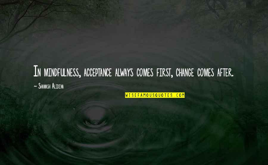 Biti Quotes By Shamash Alidina: In mindfulness, acceptance always comes first, change comes