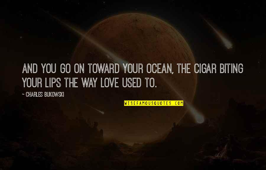 Biting Lips Quotes By Charles Bukowski: And you go on toward your ocean, the