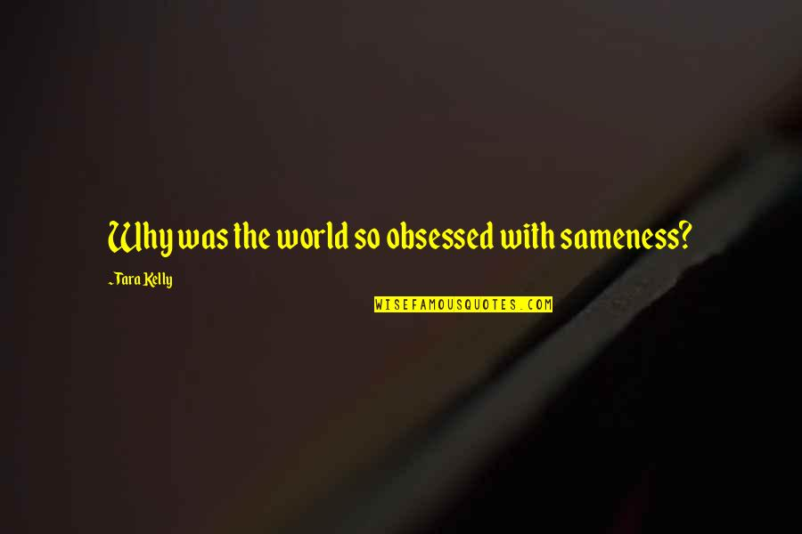 Bits And Pieces Inspirational Quotes By Tara Kelly: Why was the world so obsessed with sameness?