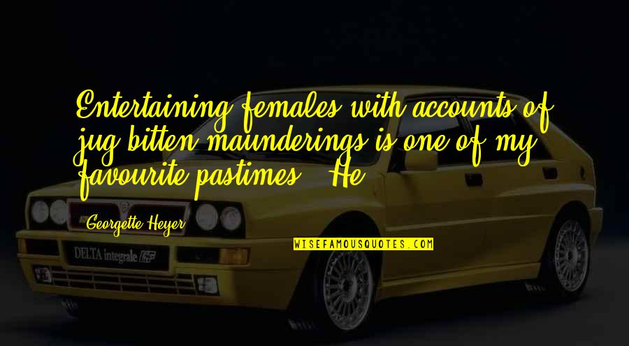 Bitten Quotes By Georgette Heyer: Entertaining females with accounts of jug-bitten maunderings is