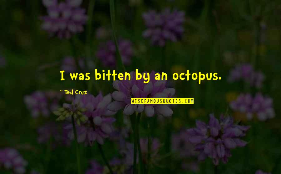 Bitten Quotes By Ted Cruz: I was bitten by an octopus.