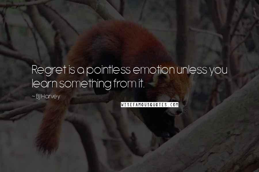 BJ Harvey quotes: Regret is a pointless emotion unless you learn something from it.