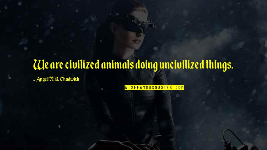 Bjarne Riis Quotes By Angel M.B. Chadwick: We are civilized animals doing uncivilized things.