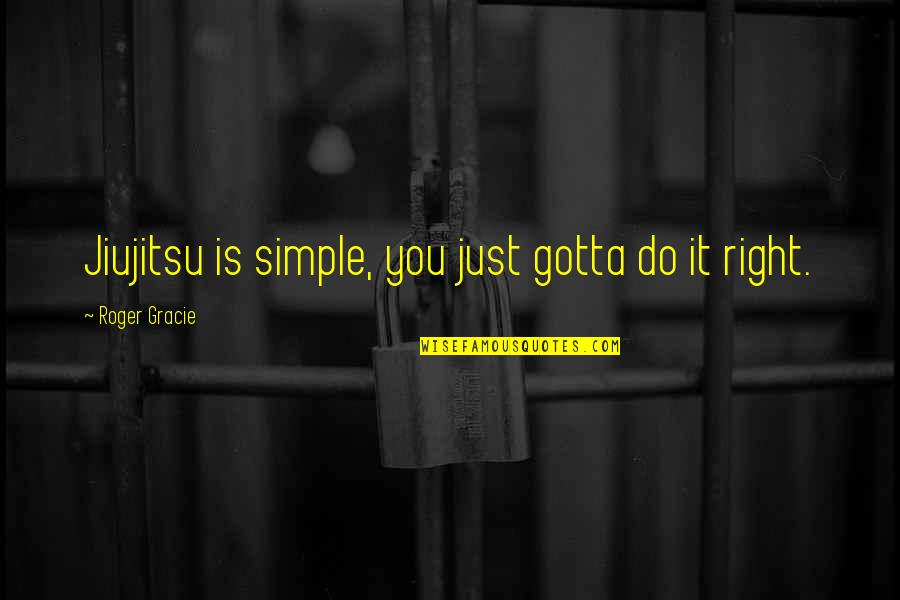 Bjj Lifestyle Quotes By Roger Gracie: Jiujitsu is simple, you just gotta do it