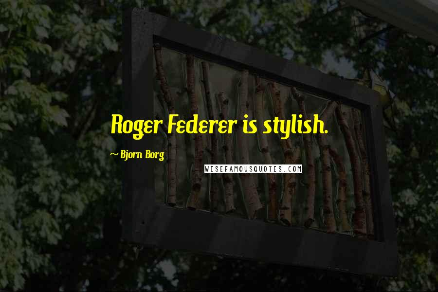 Bjorn Borg quotes: Roger Federer is stylish.