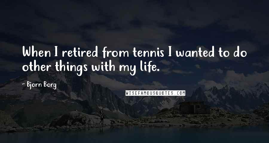 Bjorn Borg quotes: When I retired from tennis I wanted to do other things with my life.