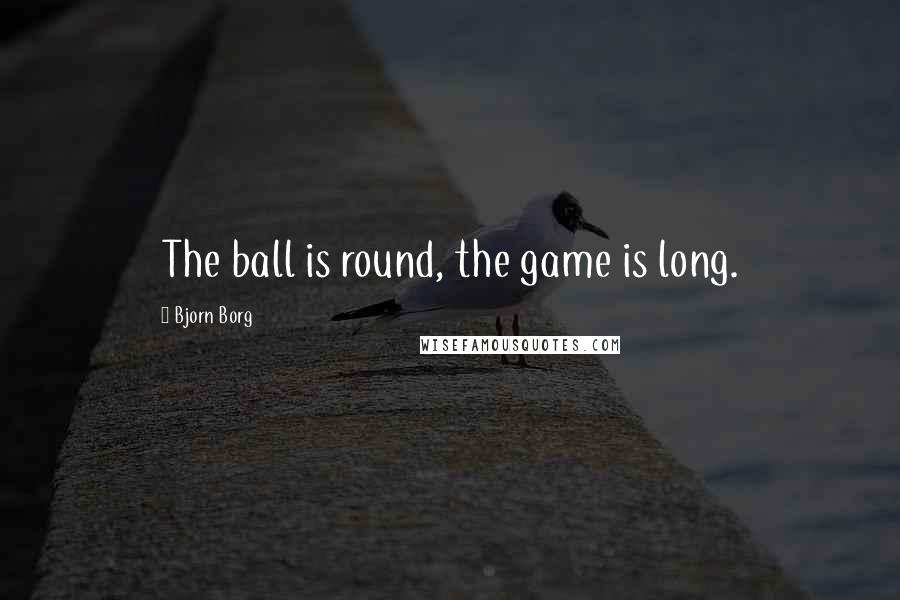 Bjorn Borg quotes: The ball is round, the game is long.