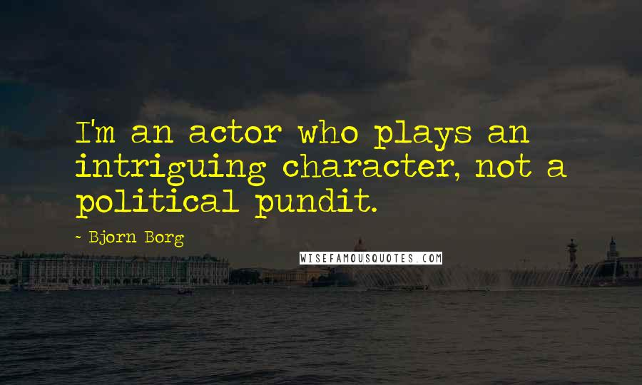 Bjorn Borg quotes: I'm an actor who plays an intriguing character, not a political pundit.