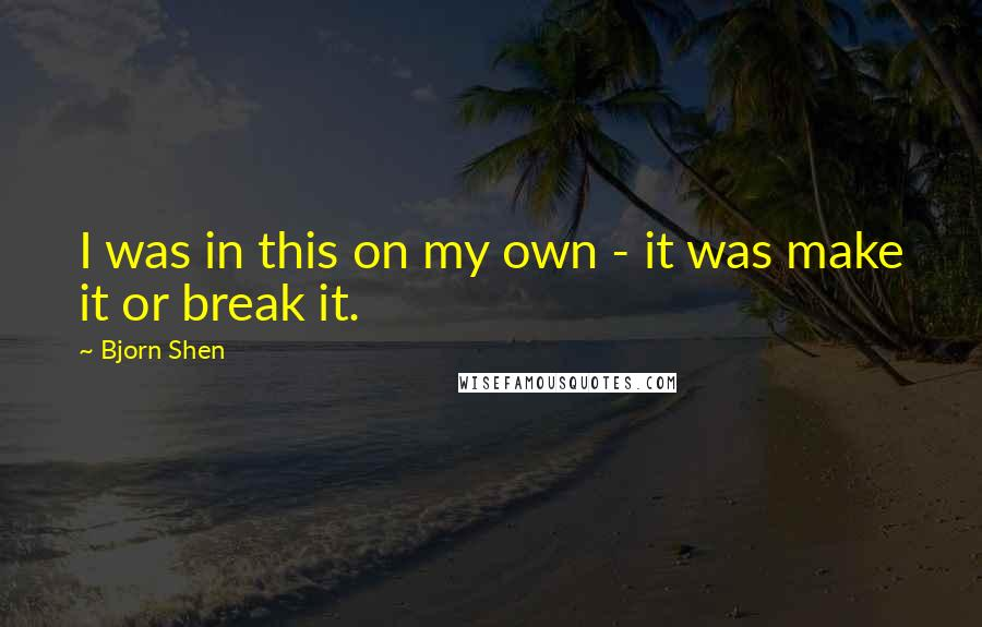 Bjorn Shen quotes: I was in this on my own - it was make it or break it.