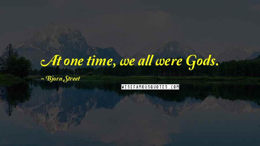 Bjorn Street quotes: At one time, we all were Gods.